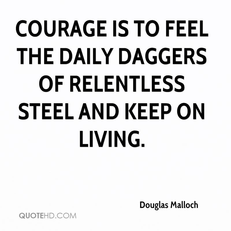 Courage Is To Feel The Daily Daggers Of Relentless Steel And Keep On