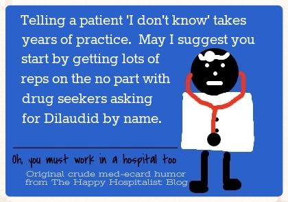 Telling a patient 'I don't know' takes years of practice.  May I suggest you start by getting lots of reps on the no part with drug seekers asking for Dilaudid by name doctor ecard humor photo.