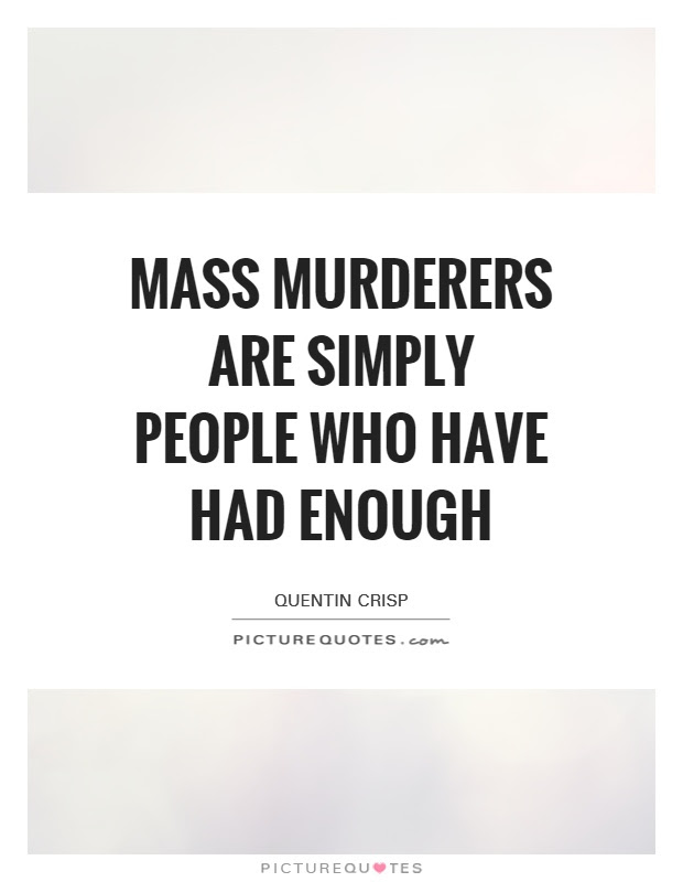 Mass Murderers Are Simply People Who Have Had Enough Picture Quotes
