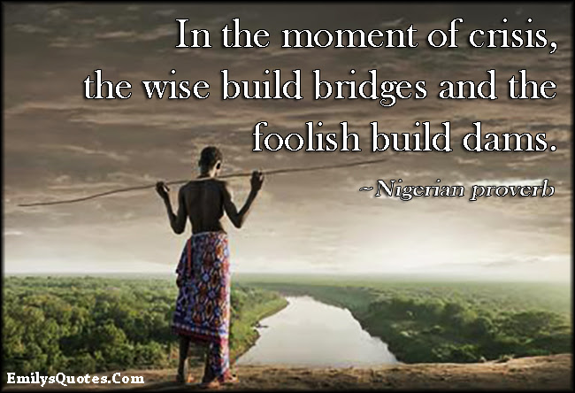 In The Moment Of Crisis The Wise Build Bridges And The Foolish