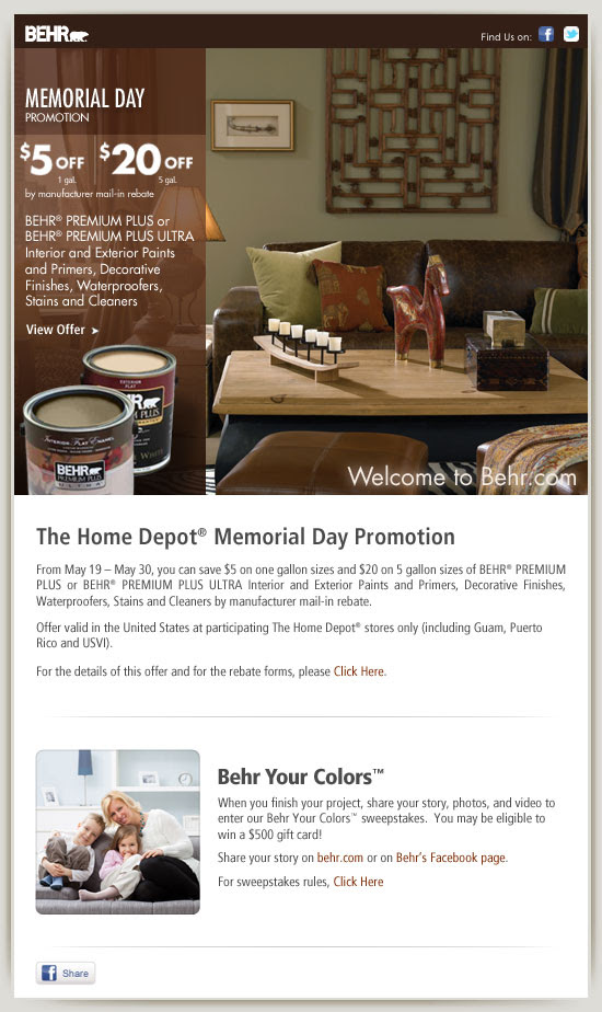 The Home Depot® Memorial Day Promotion  >From May 19 – May 30, you can save $5 on one gallon sizes and $20 on 5 gallon sizes of BEHR® PREMIUM PLUS or BEHR® PREMIUM PLUS ULTRA Interior and Exterior Paints and Primers, Decorative Finishes, Waterproofers, Stains and Cleaners by manufacturer mail-in rebate.      Offer valid in the United States at participating The Home Depot® stores only (including Guam, Puerto Rico and USVI).    For the details of this offer and for the rebate forms, please Click Here.      When you finish your project, share your story, photos, and video to enter our Behr Your Colors™ sweepstakes.  You may be eligible to win a $500 gift card!    Visit www.behr.com/behryourcolors/ or www.behr.com/facebookbehryourcolors to share your color story.  For sweepstakes rules, visit www.behr.com/storiessweepstakesrules/
