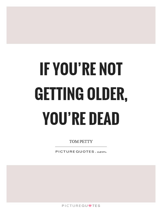 If Youre Not Getting Older Youre Dead Picture Quotes