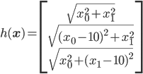 h({\bf x})=\left[\begin{array}{c} \sqrt{x_0^2+x_1^2}\\ \sqrt{(x_0-10)^2+x_1^2}\\ \sqrt{x_0^2+(x_1-10)^2} \end{array}\right]