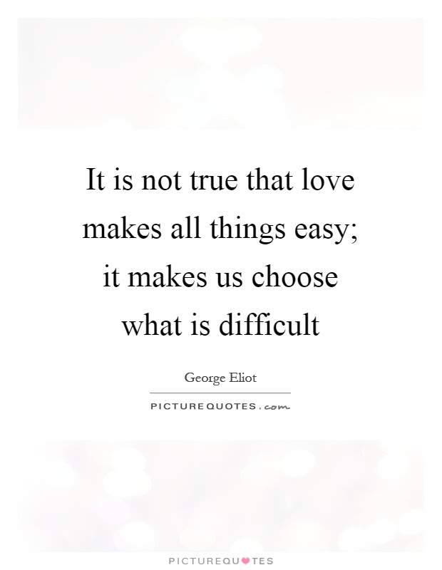 It Is Not True That Love Makes All Things Easy It Makes Us