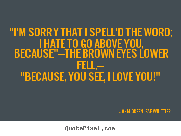 John Greenleaf Whittier Picture Quotes Im Sorry That I Spelld