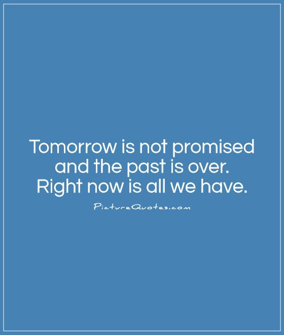 We Are Only Given Today And Never Promised Tomorrow Fear Quote