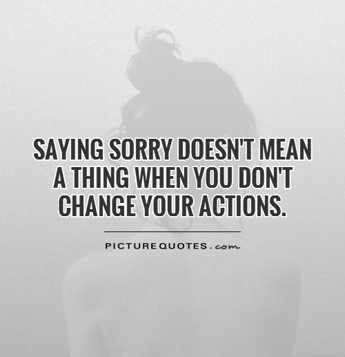 Apologies Dont Mean Anything If You Keep Doing What Youre