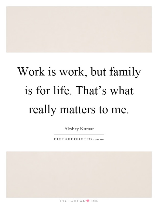 Work Is Work But Family Is For Life Thats What Really Matters