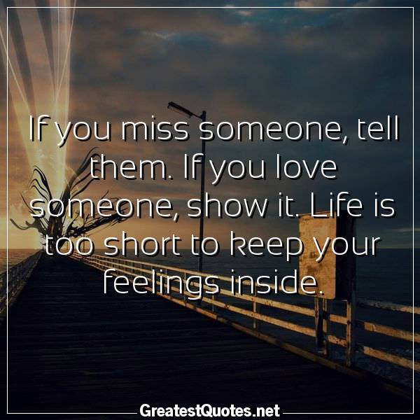 If You Miss Someone Tell Them If You Love Someone Show It Life
