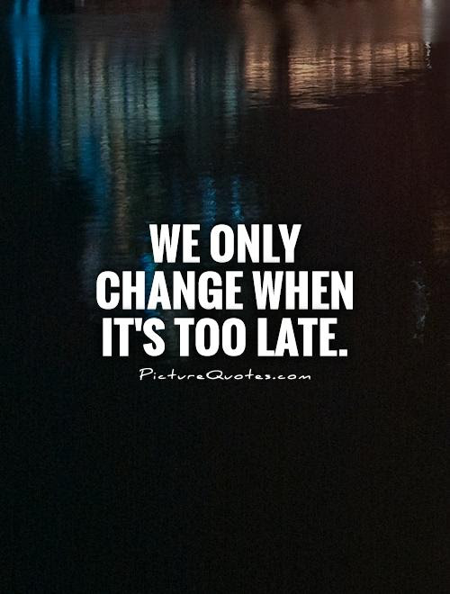 We Only Change When Its Too Late Picture Quotes