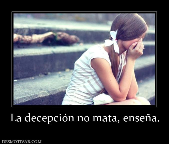 La decepción no mata, enseña.