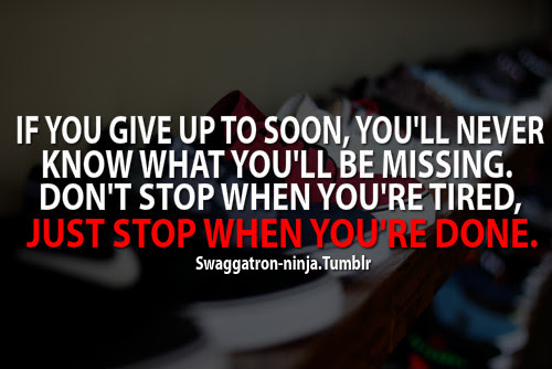 If You Give Up To Soon Youll Never Know What Youll Be Missing