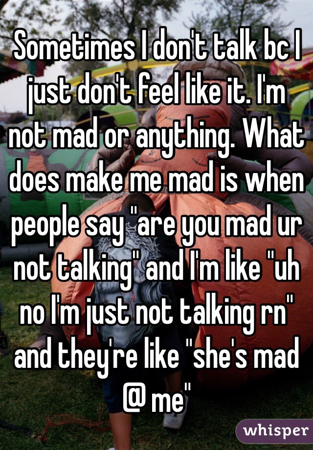 Sometimes I Dont Talk Bc I Just Dont Feel Like It Im Not Mad Or