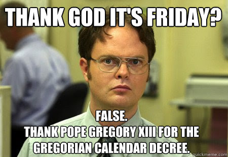 Thank God Its Friday False Thank Pope Gregory Xiii For The