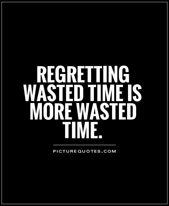 Regretting Wasted Time Is More Wasted Time Picture Quotes