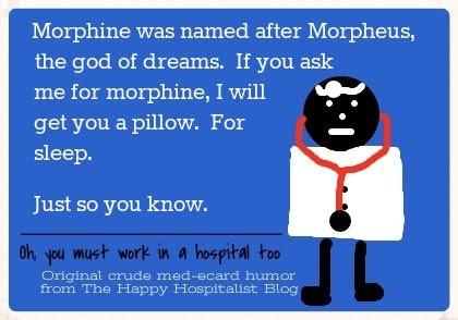 Morphine was named after Morpheus, the god of dreams.  If you ask me for morphine, I will get you a pillow.  For sleep.  Just so you know doctor ecard humor photo.