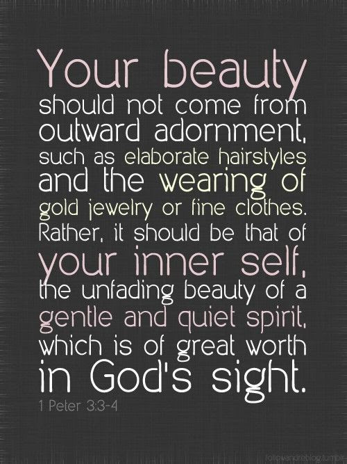 """""""Your beauty should not come from outward adornment, such as elaborate hairstyles and the wearing of gold jewelry or fine clothes.  Rather, it should be that of your inner self, the unfading beauty of a gentle and quiet spirit, which is of great worth in God's sight"""" 1 Peter 3:3-4"""