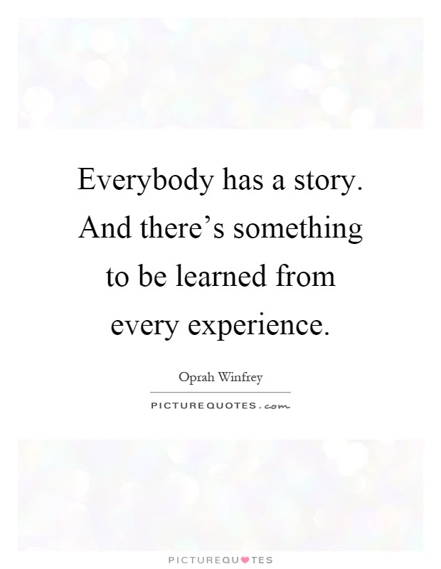 Everybody Has A Story And Theres Something To Be Learned From