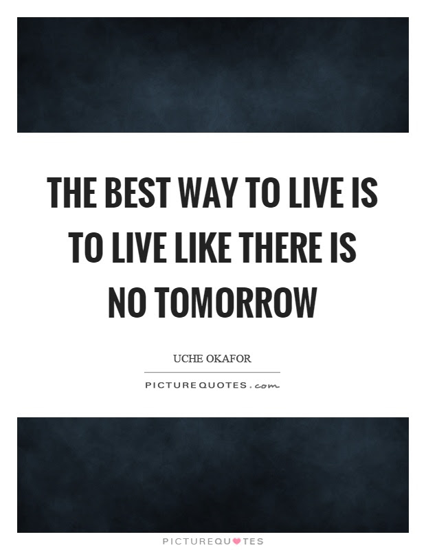 The Best Way To Live Is To Live Like There Is No Tomorrow Picture