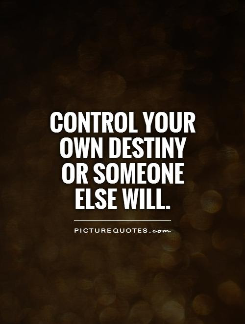 Control Your Own Destiny Or Someone Else Will Picture Quotes