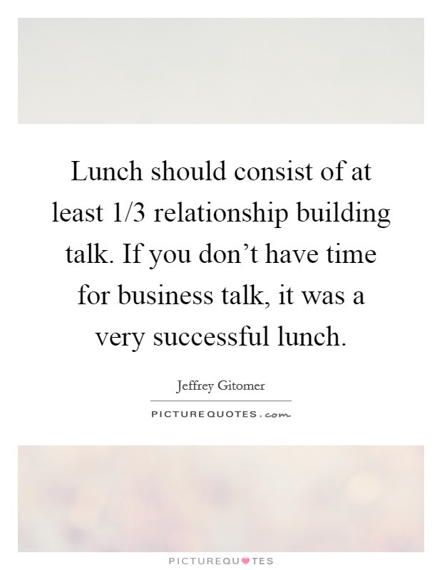 Lunch Should Consist Of At Least 13 Relationship Building Talk