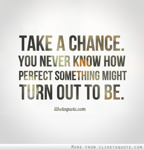 Take A Chance Cause You Never Know How Absolutely Perfect Something