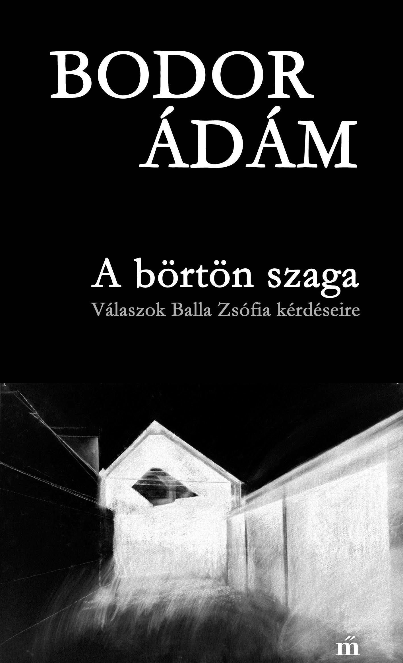 Bodor Ádám: A börtön szaga – Válaszok Balla Zsófia kérdéseire