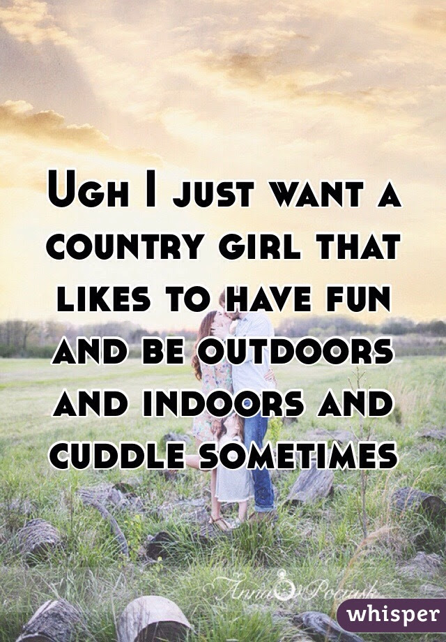 Ugh I Just Want A Country Girl That Likes To Have Fun And Be