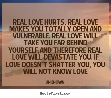 Real Love Hurts Real Love Makes You Totally Unknown Love Quote