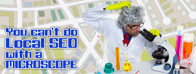 You can't do Local SEO with a microscope