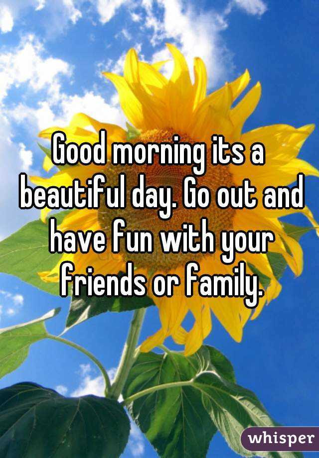 Good Morning Its A Beautiful Day Go Out And Have Fun With Your