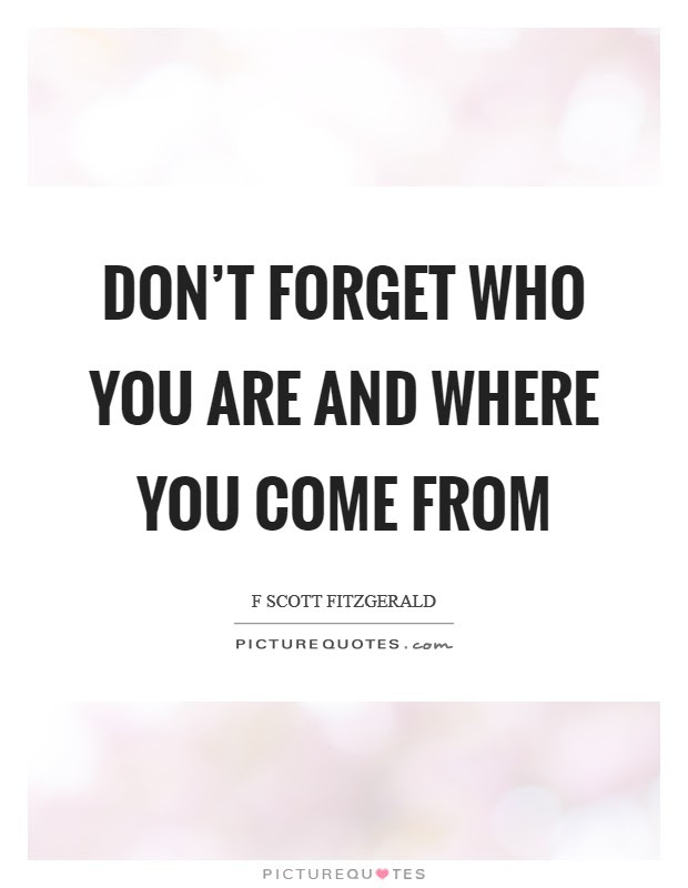 Dont Forget Who You Are And Where You Come From Picture Quotes