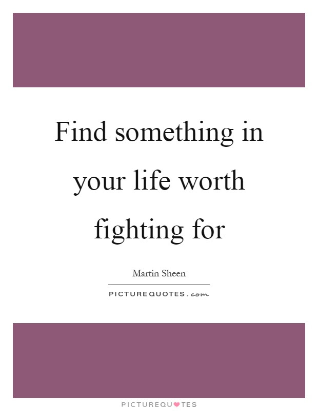 Find Something In Your Life Worth Fighting For Picture Quotes