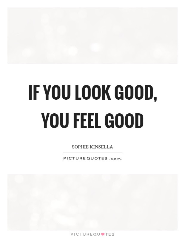 If You Look Good You Feel Good Picture Quotes