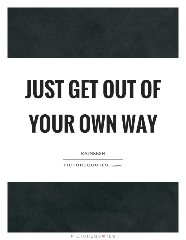 Just Get Out Of Your Own Way Picture Quotes