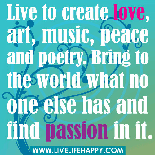 Live To Create Love Art Music And Poetry Live Life Happy
