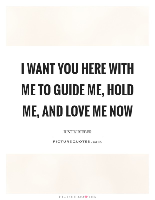 I Want You Here With Me To Guide Me Hold Me And Love Me Now