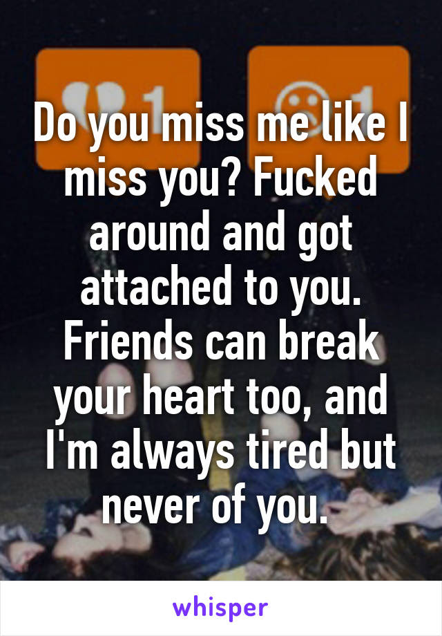Do You Miss Me Like I Miss You Fucked Around And Got Attached To