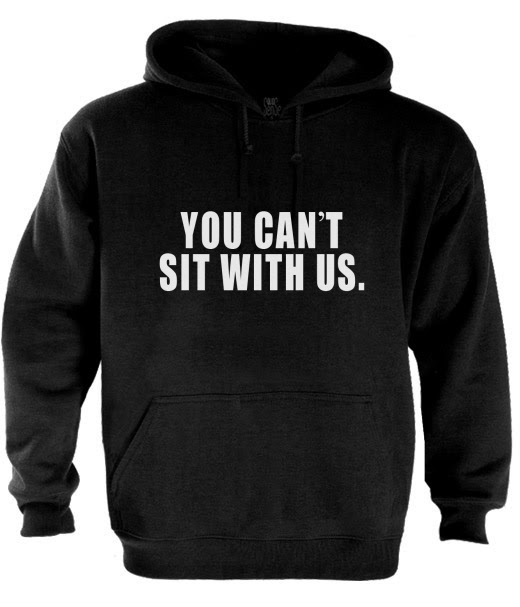 ... CAN'T SIT WITH US Hoodie MEAN GIRLS TUMBLR Dope Swag MEME Keep calm