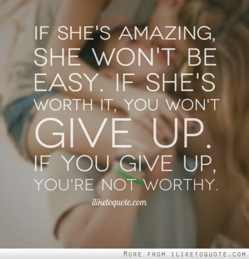 If Shes Amazing She Wont Be Easy If Shes Worth It You Wont