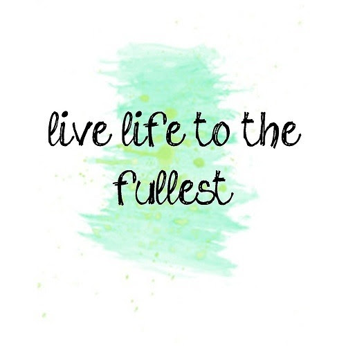 Live Life To The Fullest Quotes The Best Quotes Ever