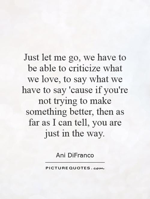 Just Let Me Go We Have To Be Able To Criticize What We Love To