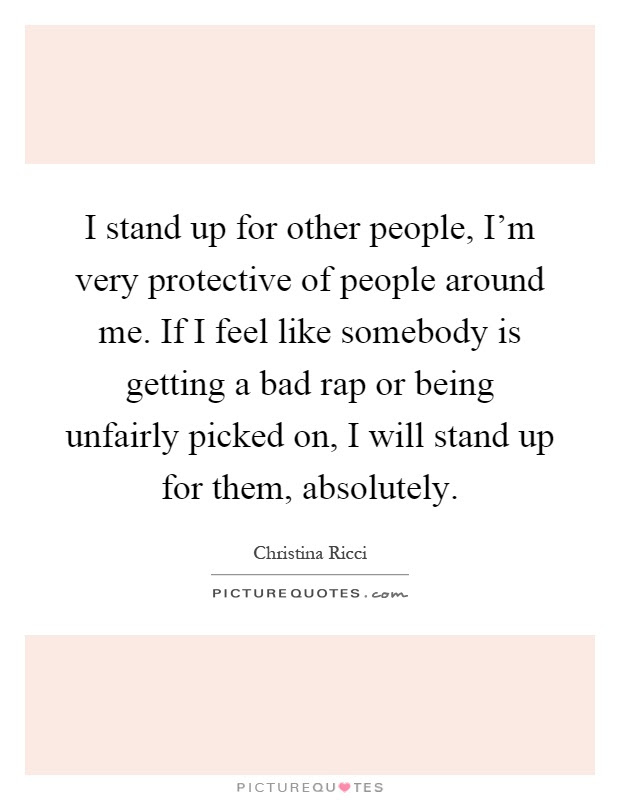 I Stand Up For Other People Im Very Protective Of People