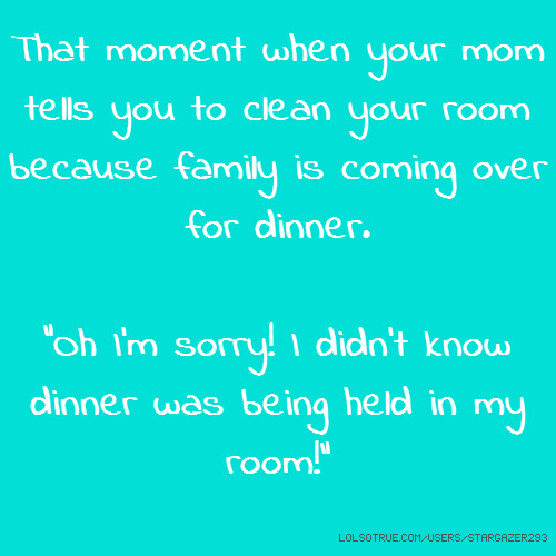 That Moment When Your Mom Tells You To Clean Your Room Because