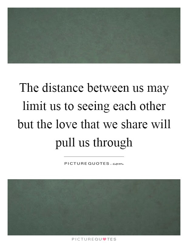 The Distance Between Us May Limit Us To Seeing Each Other But