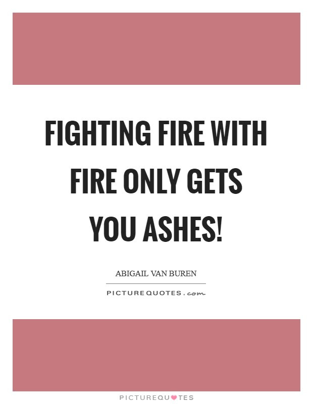 Fighting Fire With Fire Only Gets You Ashes Picture Quotes