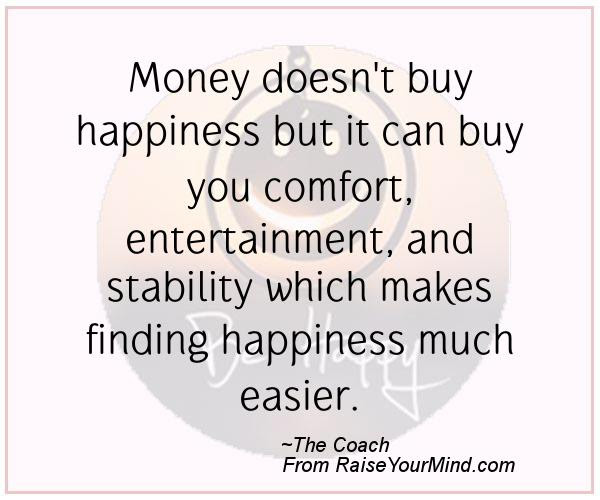 Money Doesnt Buy Happiness But It Can Buy You Comfort