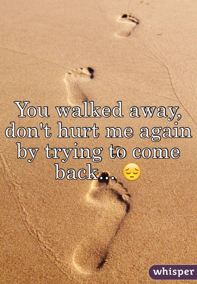 You Walked Away Dont Hurt Me Again By Trying To Come Back