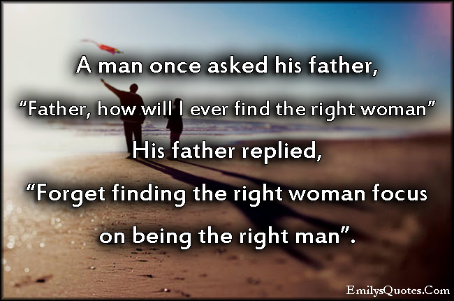 A Man Once Asked His Father Father How Will I Ever Find The Right