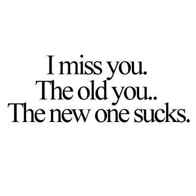 I Miss You The Old You The New One Sucks Picture Quotes